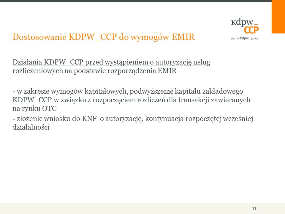 Działania KDPW_CCP przed wystąpieniem o autoryzację usług rozliczeniowych na podstawie rozporządzenia EMIR - w zakresie wymogów kapitałowych, podwyższenie kapitału zakładowego KDPW_CCP w związku z rozpoczęciem rozliczeń dla transakcji zawieranych na rynku OTC - złożenie wniosku do KNF o autoryzację, kontynuacja rozpoczętej wcześniej działalności Dostosowanie KDPW_CCP do wymogów EMIR 11