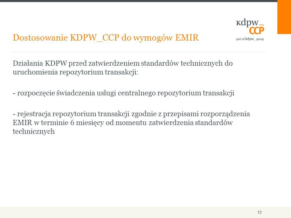Działania KDPW przed zatwierdzeniem standardów technicznych do uruchomienia repozytorium transakcji: - rozpoczęcie świadczenia usługi centralnego repozytorium transakcji - rejestracja repozytorium transakcji zgodnie z przepisami rozporządzenia EMIR w terminie 6 miesięcy od momentu zatwierdzenia standardów technicznych Dostosowanie KDPW_CCP do wymogów EMIR 13