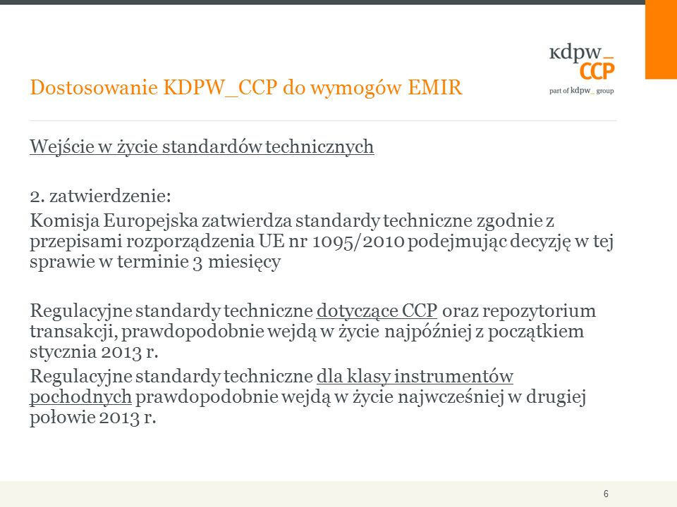 Okres dostosowawczy do przepisów rozporządzenia EMIR w zakresie usług rozliczeniowych - przepisy rozporządzenia EMIR w zakresie usług rozliczeniowych staną się wymagalne z momentem zatwierdzenia standardów technicznych dla CCP, - izby rozliczeniowe powinny zwrócić się o autoryzację w terminie 6 miesięcy od dnia zatwierdzenia standardów technicznych, Okres dostosowawczy dla izb, które przed zatwierdzeniem standardów technicznych dla CCP spełniają następujące warunki: - spełniają przesłanki określone w definicji CCP - przed datą zatwierdzenia standardów technicznych dot.