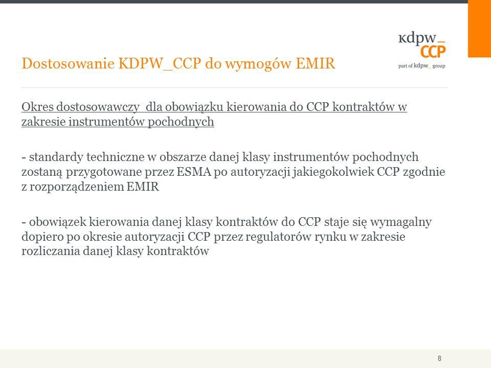 Okres dostosowawczy dla obowiązku kierowania do CCP kontraktów w zakresie instrumentów pochodnych - standardy techniczne w obszarze danej klasy instrumentów pochodnych zostaną przygotowane przez ESMA po autoryzacji jakiegokolwiek CCP zgodnie z rozporządzeniem EMIR - obowiązek kierowania danej klasy kontraktów do CCP staje się wymagalny dopiero po okresie autoryzacji CCP przez regulatorów rynku w zakresie rozliczania danej klasy kontraktów Dostosowanie KDPW_CCP do wymogów EMIR 8