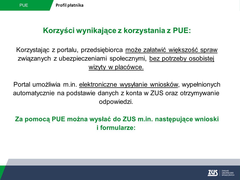 PUE Profil płatnika Korzyści wynikające z korzystania z PUE: Korzystając z portalu, przedsiębiorca może załatwić większość spraw związanych z ubezpiec