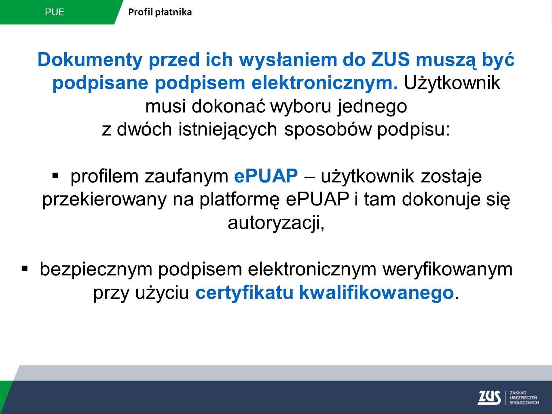 PUE Profil płatnika Dokumenty przed ich wysłaniem do ZUS muszą być podpisane podpisem elektronicznym. Użytkownik musi dokonać wyboru jednego z dwóch i