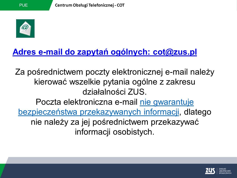 PUE Centrum Obsługi Telefonicznej - COT Adres e-mail do zapytań ogólnych: cot@zus.pl Za pośrednictwem poczty elektronicznej e-mail należy kierować wsz