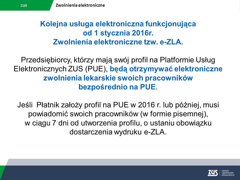 zus Zwolnienia elektroniczne Kolejna usługa elektroniczna funkcjonująca od 1 stycznia 2016r. Zwolnienia elektroniczne tzw. e-ZLA. Przedsiębiorcy, któr