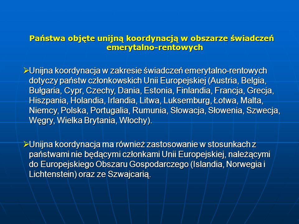 Państwa objęte unijną koordynacją w obszarze świadczeń emerytalno-rentowych  Unijna koordynacja w zakresie świadczeń emerytalno-rentowych dotyczy państw członkowskich Unii Europejskiej (Austria, Belgia, Bułgaria, Cypr, Czechy, Dania, Estonia, Finlandia, Francja, Grecja, Hiszpania, Holandia, Irlandia, Litwa, Luksemburg, Łotwa, Malta, Niemcy, Polska, Portugalia, Rumunia, Słowacja, Słowenia, Szwecja, Węgry, Wielka Brytania, Włochy).