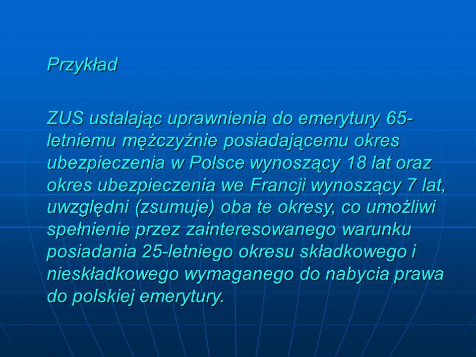 Przykład ZUS ustalając uprawnienia do emerytury 65- letniemu mężczyźnie posiadającemu okres ubezpieczenia w Polsce wynoszący 18 lat oraz okres ubezpieczenia we Francji wynoszący 7 lat, uwzględni (zsumuje) oba te okresy, co umożliwi spełnienie przez zainteresowanego warunku posiadania 25-letniego okresu składkowego i nieskładkowego wymaganego do nabycia prawa do polskiej emerytury.