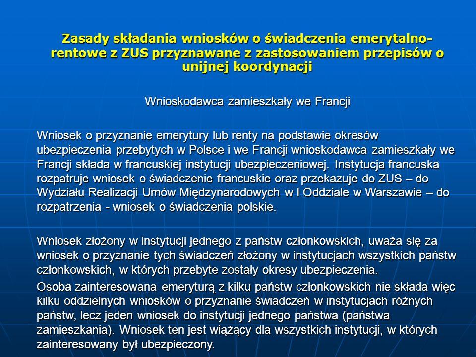Zasady składania wniosków o świadczenia emerytalno- rentowe z ZUS przyznawane z zastosowaniem przepisów o unijnej koordynacji Wnioskodawca zamieszkały we Francji Wniosek o przyznanie emerytury lub renty na podstawie okresów ubezpieczenia przebytych w Polsce i we Francjiwnioskodawca zamieszkały we Francjiskłada w francuskiej instytucji ubezpieczeniowej.