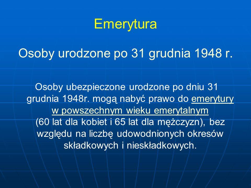 Emerytura Osoby urodzone po 31 grudnia 1948 r. Osoby ubezpieczone urodzone po dniu 31 grudnia 1948r. mogą nabyć prawo do emerytury w powszechnym wieku