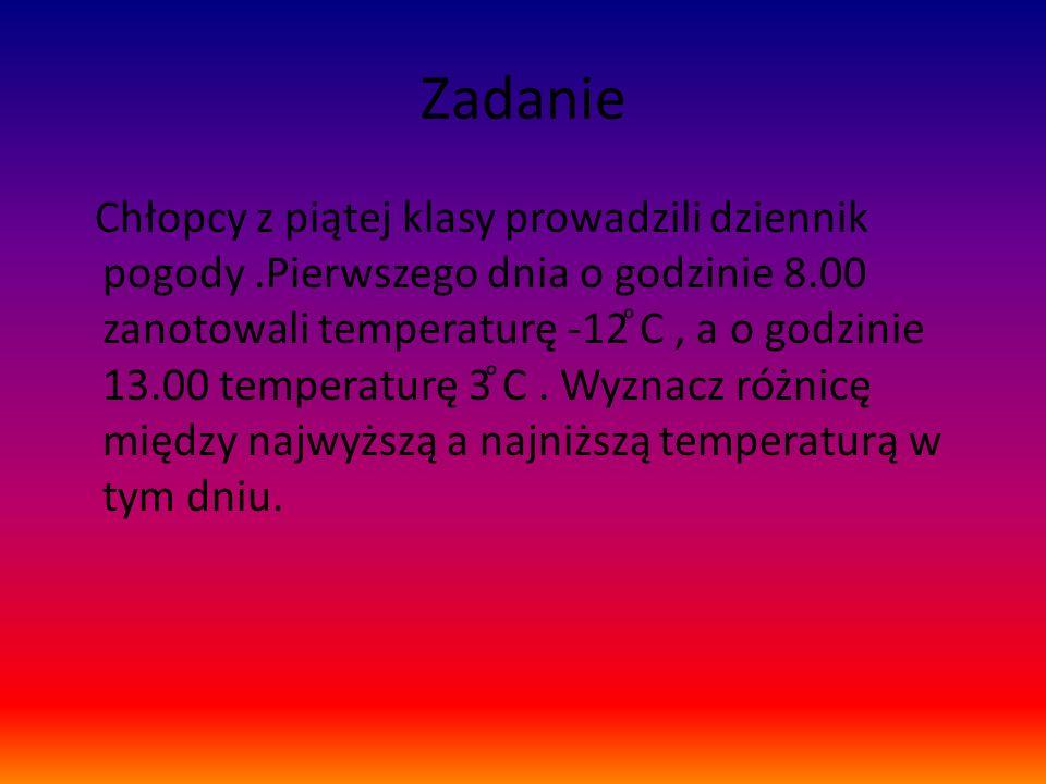 Zadanie Chłopcy z piątej klasy prowadzili dziennik pogody.Pierwszego dnia o godzinie 8.00 zanotowali temperaturę -12 ͦC, a o godzinie 13.00 temperaturę 3 ͦC.