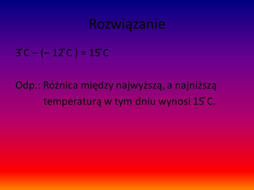 Rozwiązanie 3 ͦC – (– 12 ͦC ) = 15 ͦC Odp.: Różnica między najwyższą, a najniższą temperaturą w tym dniu wynosi 15 ͦC.