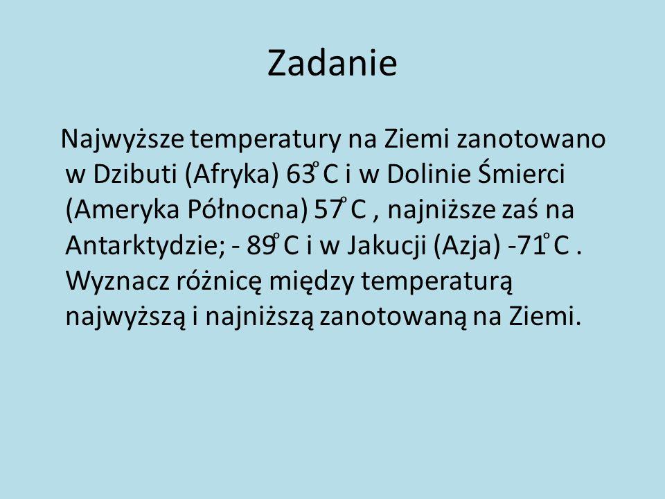Zadanie Najwyższe temperatury na Ziemi zanotowano w Dzibuti (Afryka) 63 ͦC i w Dolinie Śmierci (Ameryka Północna) 57 ͦC, najniższe zaś na Antarktydzie; - 89 ͦC i w Jakucji (Azja) -71 ͦC.