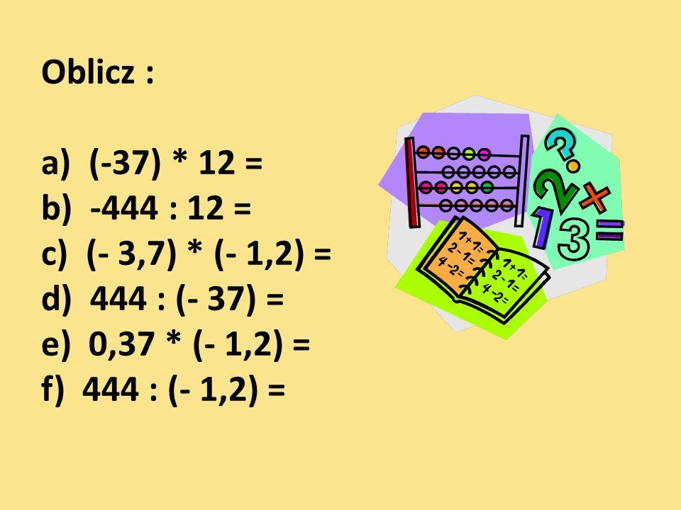 Oblicz : a) (-37) * 12 = b) -444 : 12 = c) (- 3,7) * (- 1,2) = d) 444 : (- 37) = e) 0,37 * (- 1,2) = f) 444 : (- 1,2) =