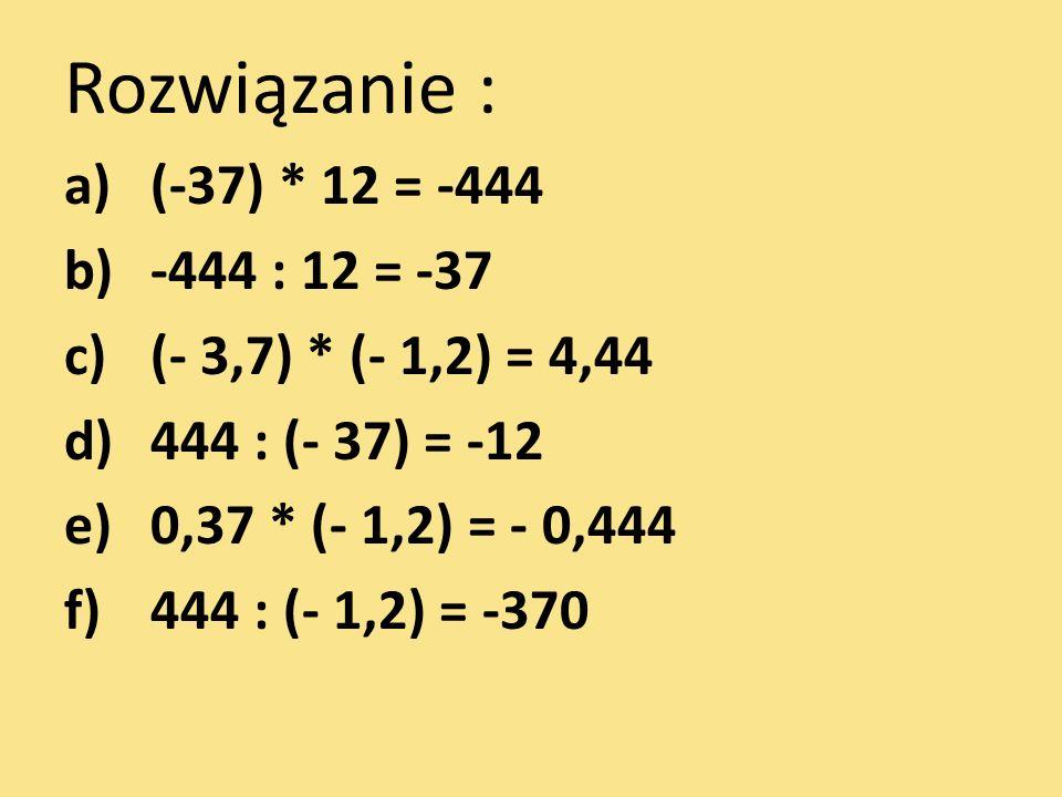 Rozwiązanie : a)(-37) * 12 = -444 b)-444 : 12 = -37 c)(- 3,7) * (- 1,2) = 4,44 d)444 : (- 37) = -12 e)0,37 * (- 1,2) = - 0,444 f)444 : (- 1,2) = -370