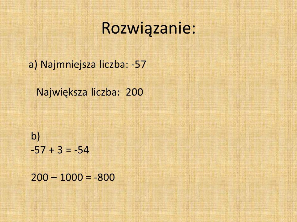 Rozwiązanie: a) Najmniejsza liczba: -57 Największa liczba: 200 b) -57 + 3 = -54 200 – 1000 = -800