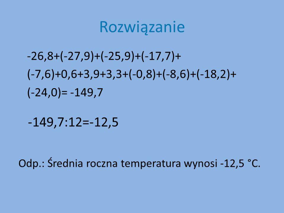 Rozwiązanie -26,8+(-27,9)+(-25,9)+(-17,7)+ (-7,6)+0,6+3,9+3,3+(-0,8)+(-8,6)+(-18,2)+ (-24,0)= -149,7 -149,7:12=-12,5 Odp.: Średnia roczna temperatura wynosi -12,5 °C.