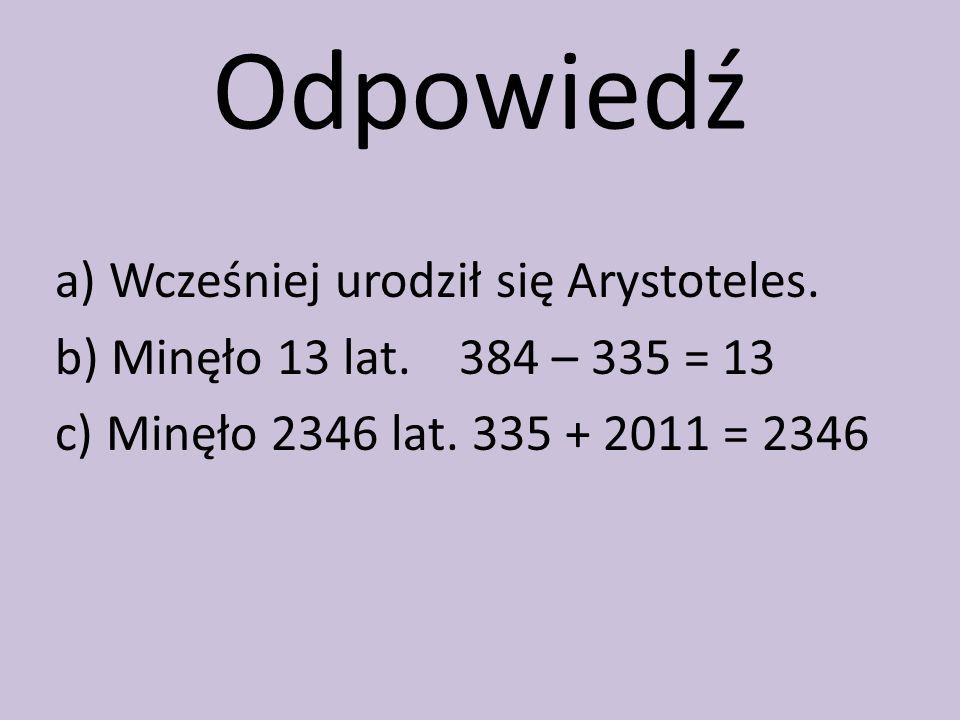 Odpowiedź a) Wcześniej urodził się Arystoteles.b) Minęło 13 lat.