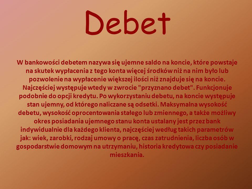 Debet W bankowości debetem nazywa się ujemne saldo na koncie, które powstaje na skutek wypłacenia z tego konta więcej środków niż na nim było lub pozwolenie na wypłacenie większej ilości niż znajduje się na koncie.