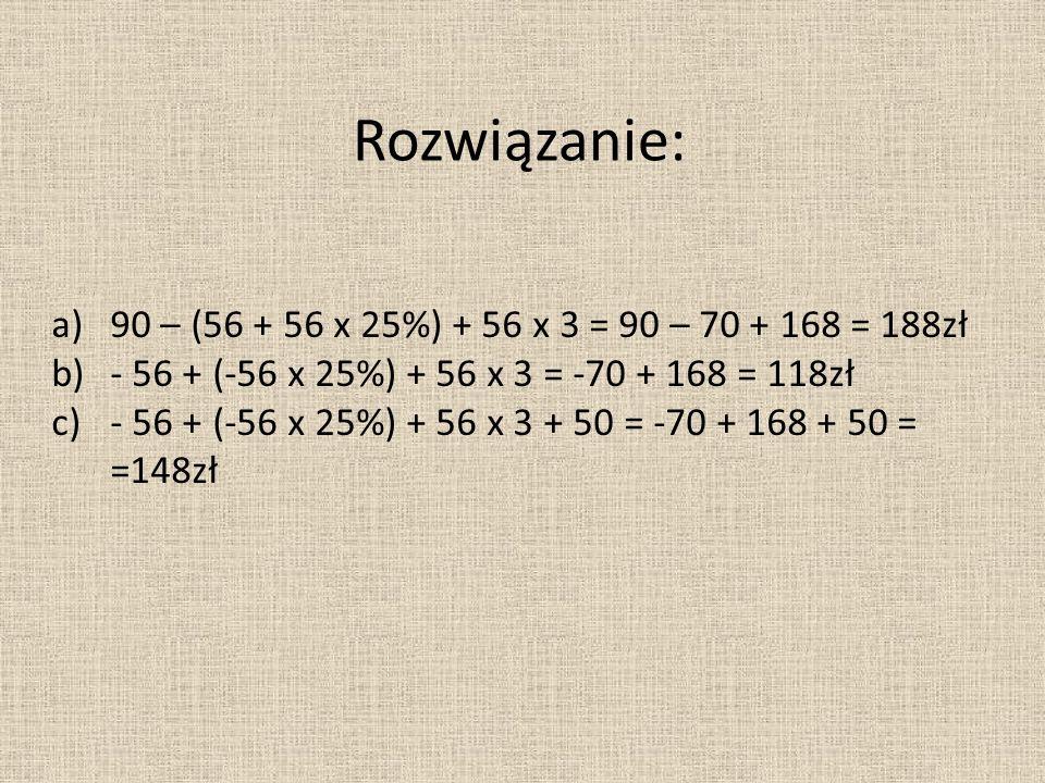 Rozwiązanie: a)90 – (56 + 56 x 25%) + 56 x 3 = 90 – 70 + 168 = 188zł b)- 56 + (-56 x 25%) + 56 x 3 = -70 + 168 = 118zł c)- 56 + (-56 x 25%) + 56 x 3 + 50 = -70 + 168 + 50 = =148zł