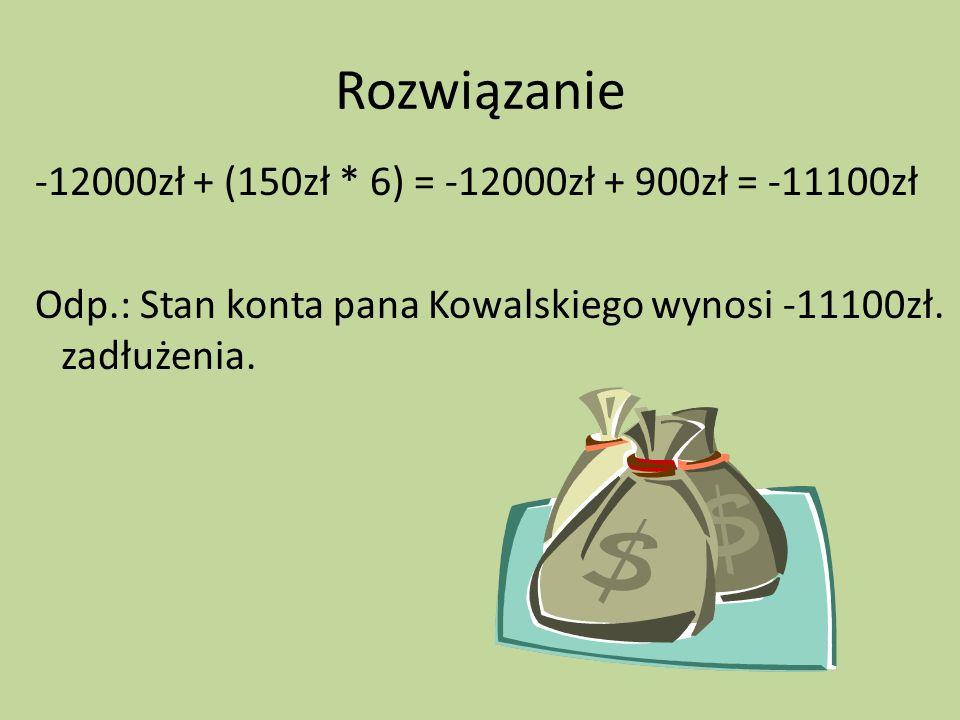 Rozwiązanie -12000zł + (150zł * 6) = -12000zł + 900zł = -11100zł Odp.: Stan konta pana Kowalskiego wynosi -11100zł.