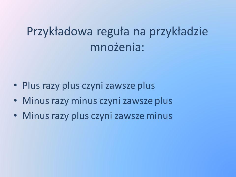 Przykładowa reguła na przykładzie mnożenia: Plus razy plus czyni zawsze plus Minus razy minus czyni zawsze plus Minus razy plus czyni zawsze minus