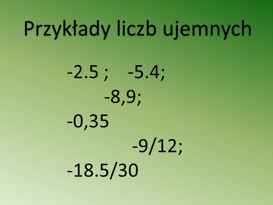 Przykłady liczb ujemnych -2.5 ; -5.4; -8,9; -0,35 -9/12; -18.5/30