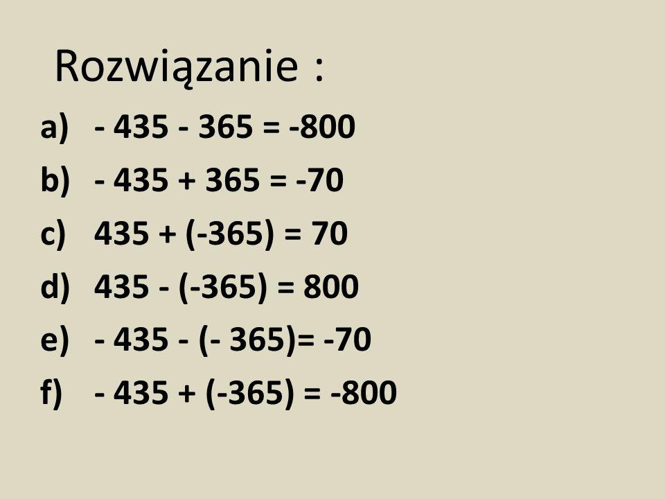 Rozwiązanie : a)- 435 - 365 = -800 b)- 435 + 365 = -70 c)435 + (-365) = 70 d)435 - (-365) = 800 e)- 435 - (- 365)= -70 f)- 435 + (-365) = -800