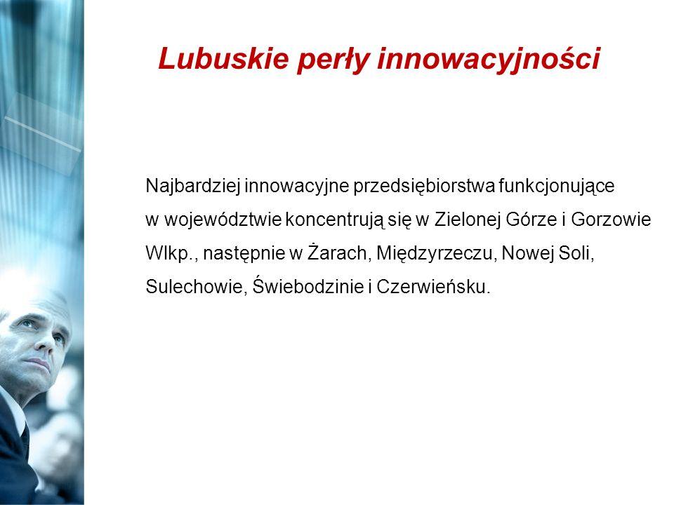 Lubuskie perły innowacyjności Najbardziej innowacyjne przedsiębiorstwa funkcjonujące w województwie koncentrują się w Zielonej Górze i Gorzowie Wlkp.,
