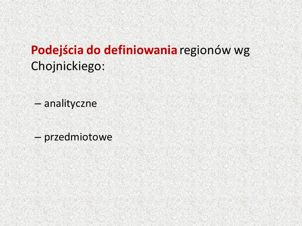 Podejścia do definiowania regionów wg Chojnickiego: – analityczne – przedmiotowe