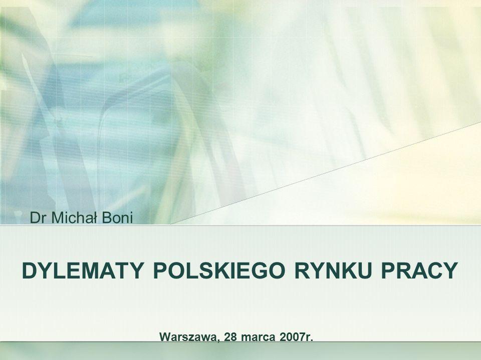 DYLEMATY POLSKIEGO RYNKU PRACY Warszawa, 28 marca 2007r. Dr Michał Boni
