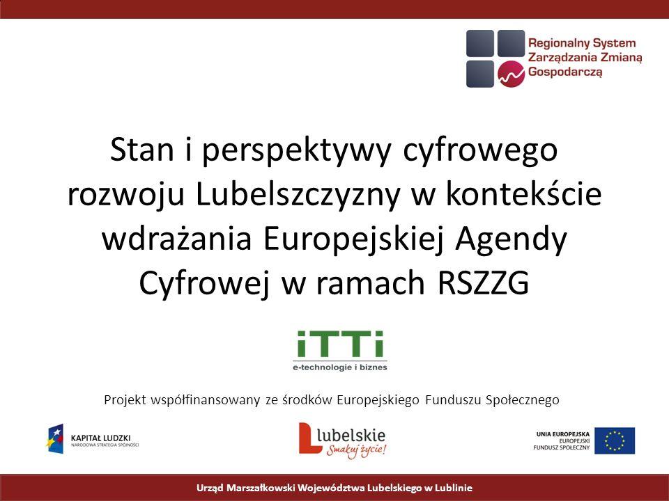 Stan i perspektywy cyfrowego rozwoju Lubelszczyzny w kontekście wdrażania Europejskiej Agendy Cyfrowej w ramach RSZZG Urząd Marszałkowski Województwa Lubelskiego w Lublinie Projekt współfinansowany ze środków Europejskiego Funduszu Społecznego