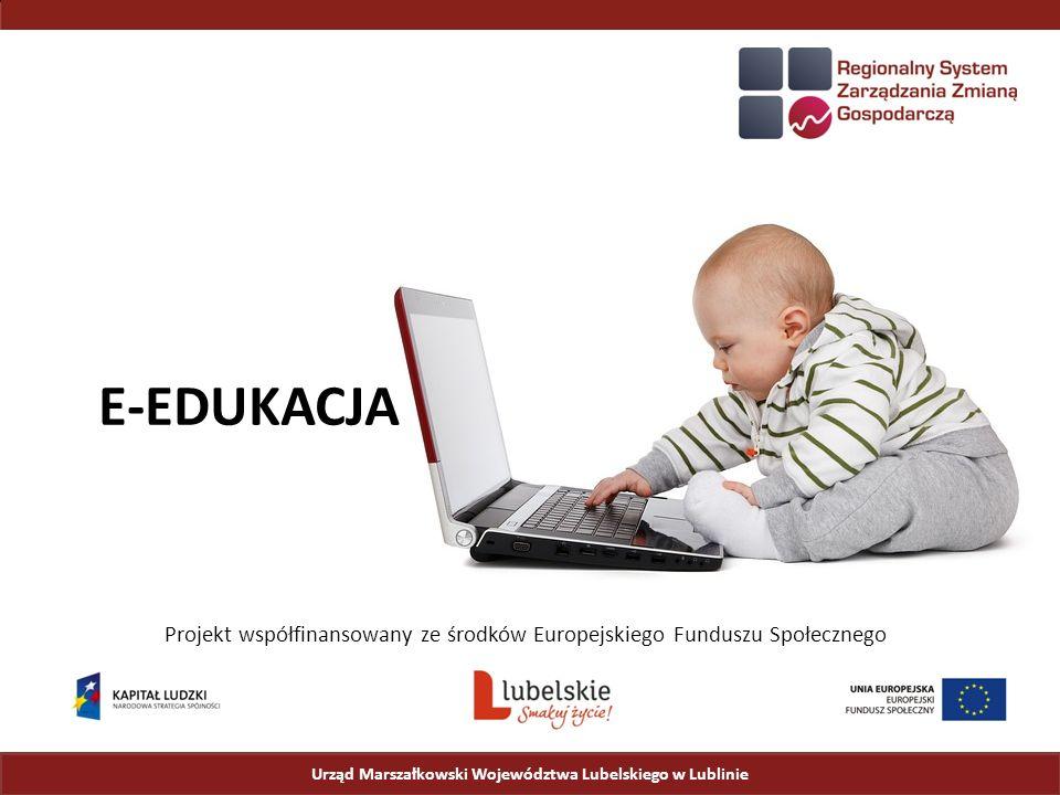Urząd Marszałkowski Województwa Lubelskiego w Lublinie Projekt współfinansowany ze środków Europejskiego Funduszu Społecznego E-EDUKACJA