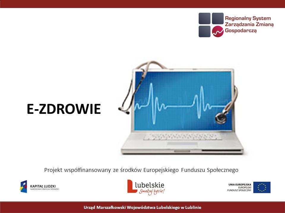 Urząd Marszałkowski Województwa Lubelskiego w Lublinie Projekt współfinansowany ze środków Europejskiego Funduszu Społecznego E-ZDROWIE