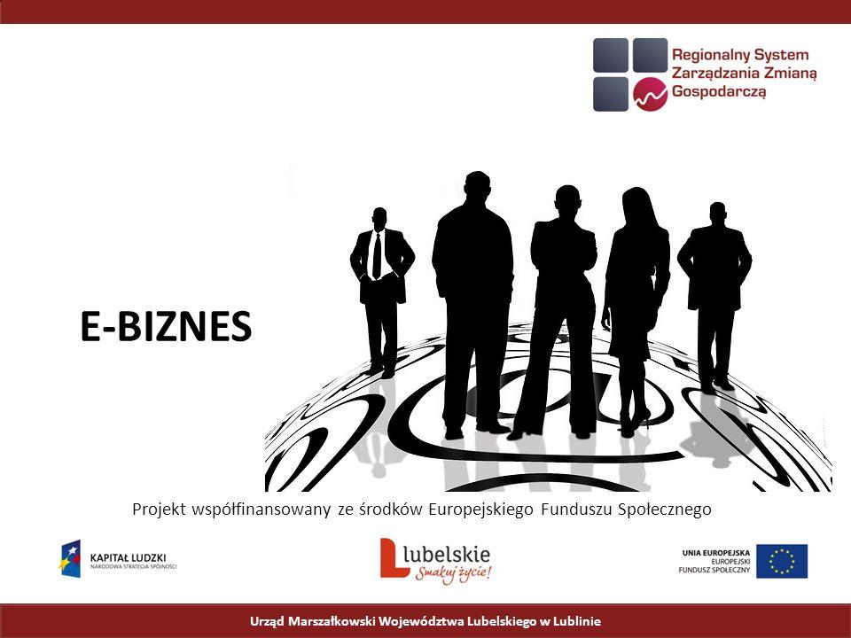 Urząd Marszałkowski Województwa Lubelskiego w Lublinie Projekt współfinansowany ze środków Europejskiego Funduszu Społecznego E-BIZNES