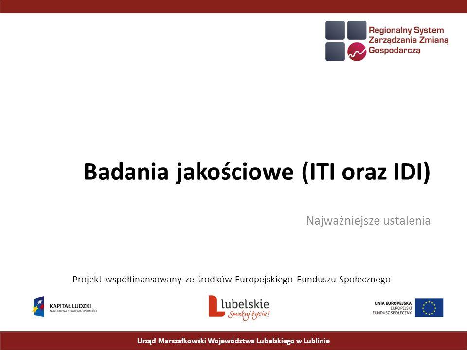 Badania jakościowe (ITI oraz IDI) Najważniejsze ustalenia Urząd Marszałkowski Województwa Lubelskiego w Lublinie Projekt współfinansowany ze środków Europejskiego Funduszu Społecznego