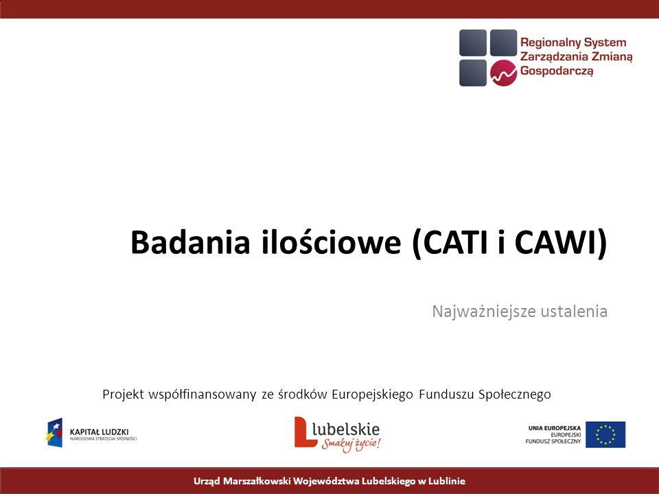 Badania ilościowe (CATI i CAWI) Najważniejsze ustalenia Urząd Marszałkowski Województwa Lubelskiego w Lublinie Projekt współfinansowany ze środków Europejskiego Funduszu Społecznego