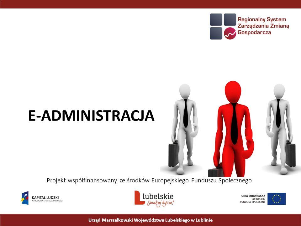 Urząd Marszałkowski Województwa Lubelskiego w Lublinie Projekt współfinansowany ze środków Europejskiego Funduszu Społecznego E-ADMINISTRACJA