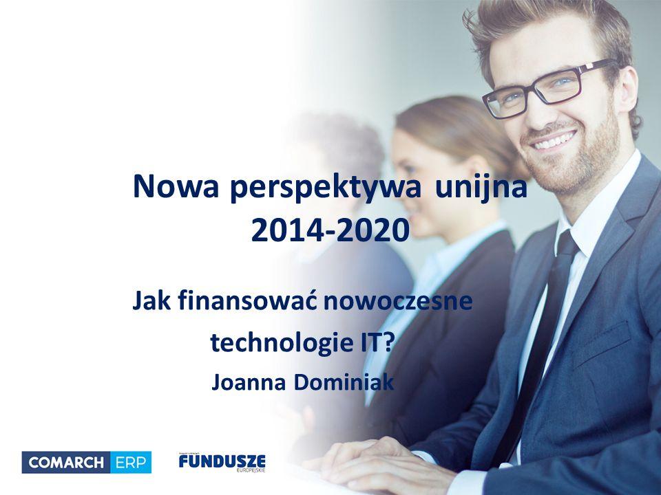 Nowa perspektywa unijna 2014-2020 Jak finansować nowoczesne technologie IT Joanna Dominiak
