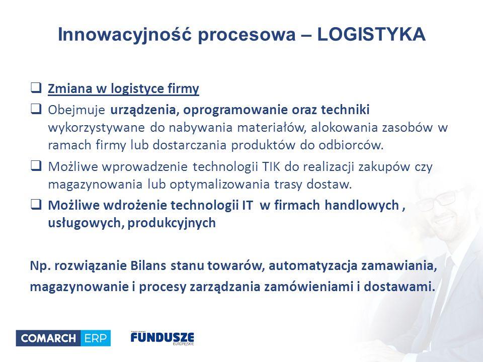 Innowacyjność procesowa – LOGISTYKA  Zmiana w logistyce firmy  Obejmuje urządzenia, oprogramowanie oraz techniki wykorzystywane do nabywania materiałów, alokowania zasobów w ramach firmy lub dostarczania produktów do odbiorców.
