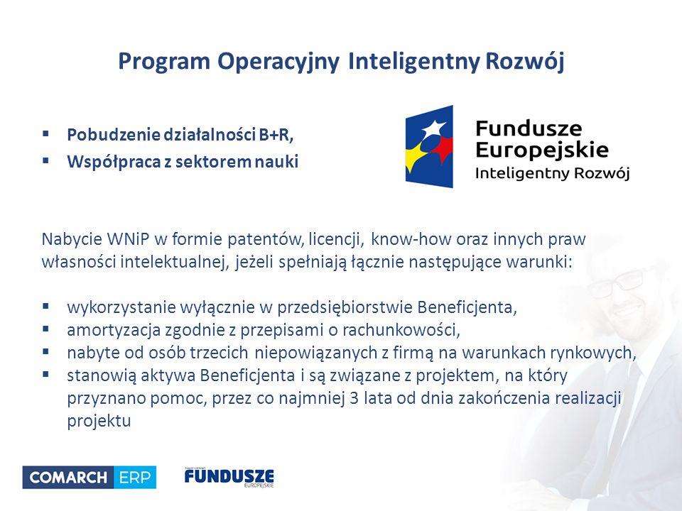 Program Operacyjny Inteligentny Rozwój  Pobudzenie działalności B+R,  Współpraca z sektorem nauki Nabycie WNiP w formie patentów, licencji, know-how oraz innych praw własności intelektualnej, jeżeli spełniają łącznie następujące warunki:  wykorzystanie wyłącznie w przedsiębiorstwie Beneficjenta,  amortyzacja zgodnie z przepisami o rachunkowości,  nabyte od osób trzecich niepowiązanych z firmą na warunkach rynkowych,  stanowią aktywa Beneficjenta i są związane z projektem, na który przyznano pomoc, przez co najmniej 3 lata od dnia zakończenia realizacji projektu