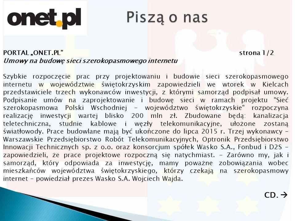 """PORTAL """"ONET.PL strona 1/2 Umowy na budowę sieci szerokopasmowego internetu Szybkie rozpoczęcie prac przy projektowaniu i budowie sieci szerokopasmowego internetu w województwie świętokrzyskim zapowiedzieli we wtorek w Kielcach przedstawiciele trzech wykonawców inwestycji, z którymi samorząd podpisał umowy."""