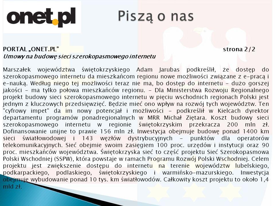 """PORTAL """"ONET.PL strona 2/2 Umowy na budowę sieci szerokopasmowego internetu Marszałek województwa świętokrzyskiego Adam Jarubas podkreślił, że dostęp do szerokopasmowego internetu da mieszkańcom regionu nowe możliwości związane z e-pracą i e-nauką."""