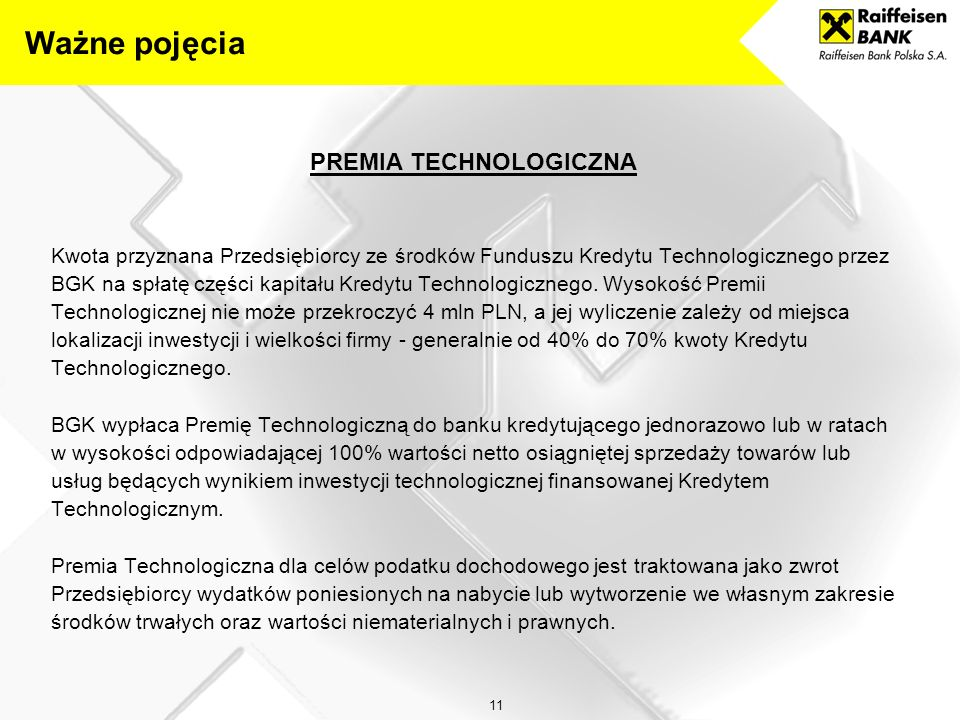 11 PREMIA TECHNOLOGICZNA Kwota przyznana Przedsiębiorcy ze środków Funduszu Kredytu Technologicznego przez BGK na spłatę części kapitału Kredytu Technologicznego.