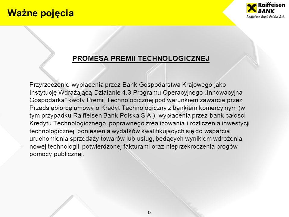 """13 PROMESA PREMII TECHNOLOGICZNEJ Przyrzeczenie wypłacenia przez Bank Gospodarstwa Krajowego jako Instytucję Wdrażającą Działanie 4.3 Programu Operacyjnego """"Innowacyjna Gospodarka kwoty Premii Technologicznej pod warunkiem zawarcia przez Przedsiębiorcę umowy o Kredyt Technologiczny z bankiem komercyjnym (w tym przypadku Raiffeisen Bank Polska S.A.), wypłacenia przez bank całości Kredytu Technologicznego, poprawnego zrealizowania i rozliczenia inwestycji technologicznej, poniesienia wydatków kwalifikujących się do wsparcia, uruchomienia sprzedaży towarów lub usług, będących wynikiem wdrożenia nowej technologii, potwierdzonej fakturami oraz nieprzekroczenia progów pomocy publicznej."""