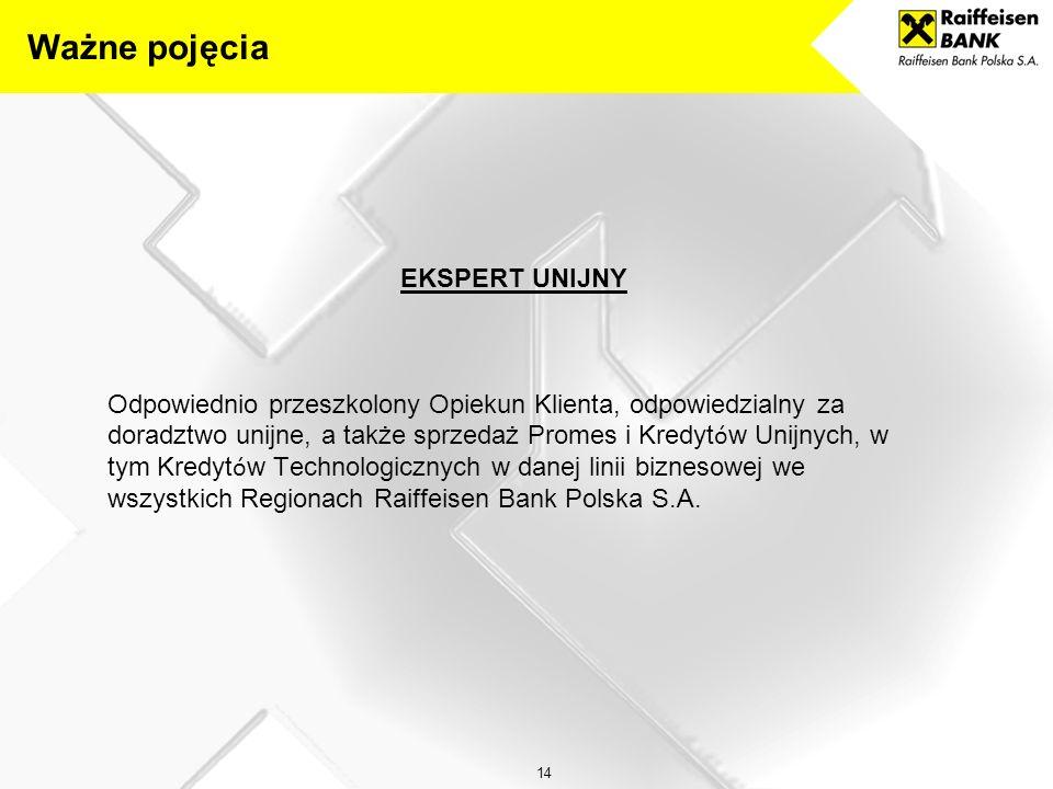 14 EKSPERT UNIJNY Odpowiednio przeszkolony Opiekun Klienta, odpowiedzialny za doradztwo unijne, a także sprzedaż Promes i Kredyt ó w Unijnych, w tym Kredyt ó w Technologicznych w danej linii biznesowej we wszystkich Regionach Raiffeisen Bank Polska S.A.