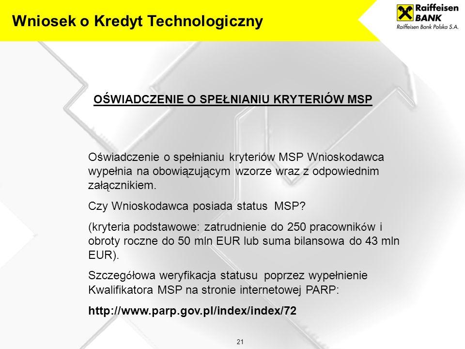 21 OŚWIADCZENIE O SPEŁNIANIU KRYTERIÓW MSP Wniosek o Kredyt Technologiczny Oświadczenie o spełnianiu kryteriów MSP Wnioskodawca wypełnia na obowiązującym wzorze wraz z odpowiednim załącznikiem.