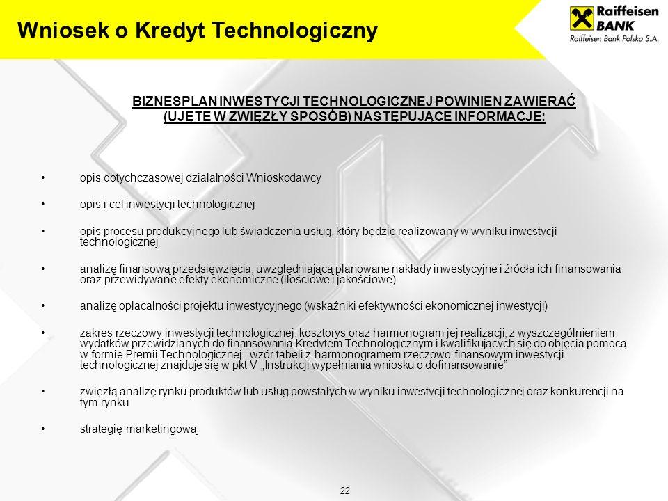 """22 BIZNESPLAN INWESTYCJI TECHNOLOGICZNEJ POWINIEN ZAWIERAĆ (UJĘTE W ZWIĘZŁY SPOSÓB) NASTĘPUJĄCE INFORMACJE: opis dotychczasowej działalności Wnioskodawcy opis i cel inwestycji technologicznej opis procesu produkcyjnego lub świadczenia usług, który będzie realizowany w wyniku inwestycji technologicznej analizę finansową przedsięwzięcia, uwzględniającą planowane nakłady inwestycyjne i źródła ich finansowania oraz przewidywane efekty ekonomiczne (ilościowe i jakościowe) analizę opłacalności projektu inwestycyjnego (wskaźniki efektywności ekonomicznej inwestycji) zakres rzeczowy inwestycji technologicznej: kosztorys oraz harmonogram jej realizacji, z wyszczególnieniem wydatków przewidzianych do finansowania Kredytem Technologicznym i kwalifikujących się do objęcia pomocą w formie Premii Technologicznej - wzór tabeli z harmonogramem rzeczowo-finansowym inwestycji technologicznej znajduje się w pkt V """"Instrukcji wypełniania wniosku o dofinansowanie zwięzłą analizę rynku produktów lub usług powstałych w wyniku inwestycji technologicznej oraz konkurencji na tym rynku strategię marketingową Wniosek o Kredyt Technologiczny"""