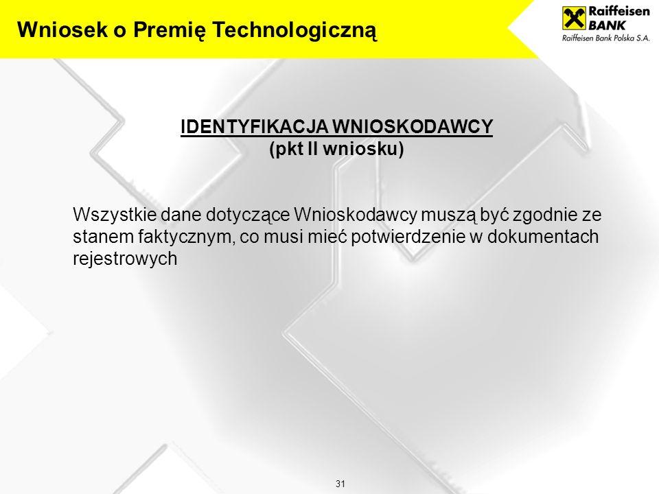 31 IDENTYFIKACJA WNIOSKODAWCY (pkt II wniosku) Wszystkie dane dotyczące Wnioskodawcy muszą być zgodnie ze stanem faktycznym, co musi mieć potwierdzenie w dokumentach rejestrowych Wniosek o Premię Technologiczną