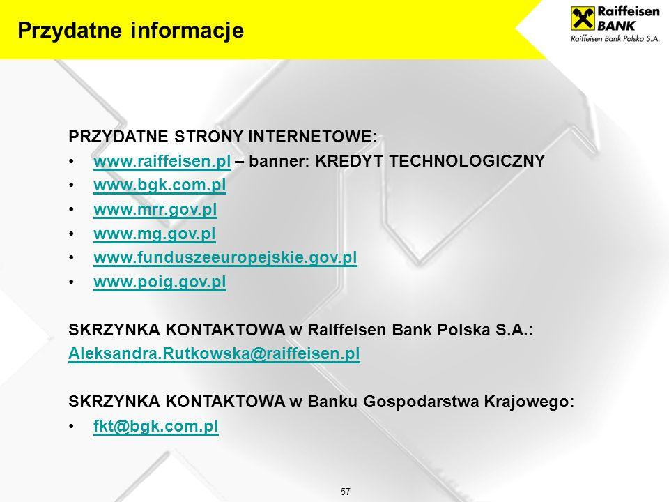 57 PRZYDATNE STRONY INTERNETOWE: www.raiffeisen.pl – banner: KREDYT TECHNOLOGICZNYwww.raiffeisen.pl www.bgk.com.pl www.mrr.gov.pl www.mg.gov.pl www.funduszeeuropejskie.gov.pl www.poig.gov.pl SKRZYNKA KONTAKTOWA w Raiffeisen Bank Polska S.A.: Aleksandra.Rutkowska@raiffeisen.pl SKRZYNKA KONTAKTOWA w Banku Gospodarstwa Krajowego: fkt@bgk.com.pl Przydatne informacje