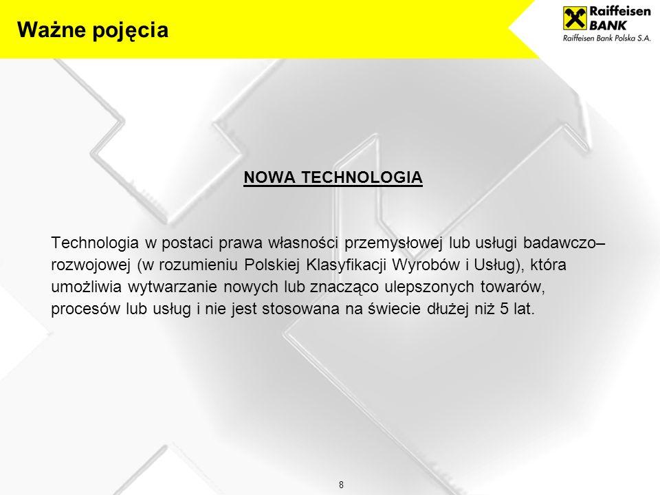8 NOWA TECHNOLOGIA Technologia w postaci prawa własności przemysłowej lub usługi badawczo– rozwojowej (w rozumieniu Polskiej Klasyfikacji Wyrobów i Usług), która umożliwia wytwarzanie nowych lub znacząco ulepszonych towarów, procesów lub usług i nie jest stosowana na świecie dłużej niż 5 lat.