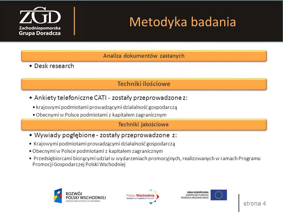 Tekst strona 4 Metodyka badania Analiza dokumentów zastanych Desk research Techniki ilościowe Ankiety telefoniczne CATI - zostały przeprowadzone z: krajowymi podmiotami prowadzącymi działalność gospodarczą Obecnymi w Polsce podmiotami z kapitałem zagranicznym Techniki jakościowe Wywiady pogłębione - zostały przeprowadzone z: Krajowymi podmiotami prowadzącymi działalność gospodarczą Obecnymi w Polsce podmiotami z kapitałem zagranicznym Przedsiębiorcami biorącymi udział w wydarzeniach promocyjnych, realizowanych w ramach Programu Promocji Gospodarczej Polski Wschodniej